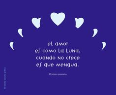 El amor es como la luna, cuando no crece es que mengua.