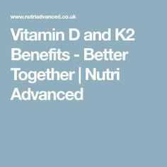 Vitamin D and K2 Benefits - Better Together | Nutri Advanced