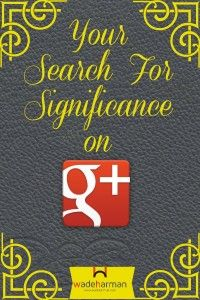 The Search For Significance on Google Plus March 3, 2014 by Wade Harman