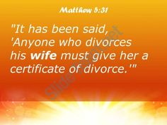 Matthew 5:31-32 KJV  It hath been said, Whosoever shall put away his wife, let him give her a writing of divorcement:    But I say unto you, That whosoever shall put away his wife, saving for the cause of fornication, causeth her to commit adultery: and whosoever shall marry her that is divorced committeth adultery.