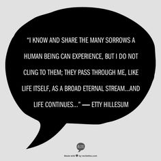 """I know and share the many sorrows a human being can experience, but I do not cling to them; they pass through me, like life itself, as a broad eternal stream...and life continues...""  ― Etty Hillesum"