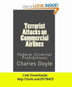 Terrorist Attacks on Commercial Airlines Federal Criminal Prohibitions (9781116259001) Charles Doyle , ISBN-10: 1116259001  , ISBN-13: 978-1116259001 ,  , tutorials , pdf , ebook , torrent , downloads , rapidshare , filesonic , hotfile , megaupload , fileserve