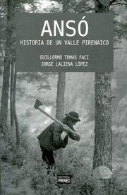 Ansó : historia de un valle pirenaico / Guillermo Tomás Faci, Jorge Laliena López. Huesca : Pirineo, 2016. Este libro pretende presentar el recorrido completo de una comunidad rural del Pirineo desde su aparición hasta la actualidad.