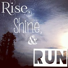 Rise, shine and run!