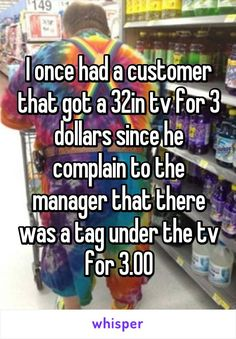 I once had a customer that got a 32in tv for 3 dollars since he complain to the…