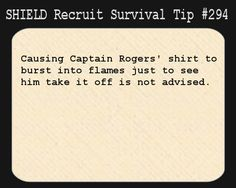 S.H.I.E.L.D. Recruit Survival Tip #294:Causing Captain Rogers' shirt to burst into flames just to see him take it off is not advised.  But, but, but....