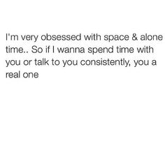 i'm very obsessed with space and alone time. So if i wanna spend time with you or talk to you consistently you a real one Talking Quotes, Real Talk Quotes, Fact Quotes, Tweet Quotes, Mood Quotes, Positive Quotes, Funny Quotes, Qoutes, Sarcastic Quotes