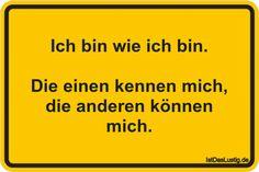 Ich bin wie ich bin.  Die einen kennen mich, die anderen können mich. ... gefunden auf https://www.istdaslustig.de/spruch/604 #lustig #sprüche #fun #spass