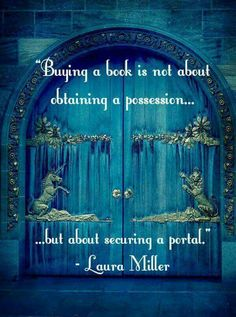 """Buying a book is not about obtaining a possession... but about securing a portal."" ~Laura Miller More"