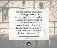 """""""You can select a gymnastic training pattern that involves circles, rectangles, squares, triangles, ovals, or serpentines, or a combination of several figures, and ride it slowly at the walk first to show the horse the new task."""" - Thomas Ritter artisticdressage.com"""