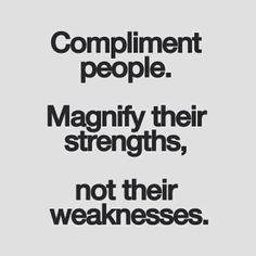 Compliment people. Magnify their strengths, not their weaknesses.