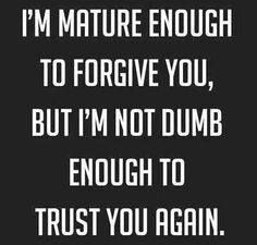 Mature enough to forgive you but not dumb enough to trust you again