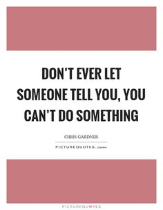Don't ever let someone tell you, you can't do something. Picture Quotes.