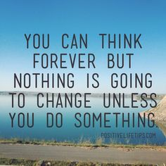You can think forever but nothing is going to change unless you do something