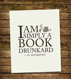 """I am simply a book drunkard - L.M. Montgomery (Author of the """"Anne of Green Gables"""" series of books). I want to own this."""