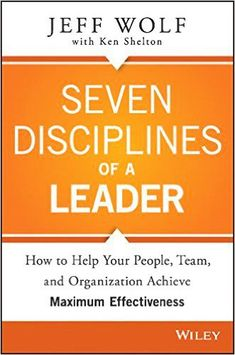 Free download seven disciplines of a leader, how to help your people, team, and organization achieve maximum effectiveness management pdf book by Jeff Wolf.