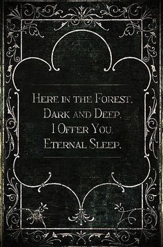 Here in the forest, dark and deep, I offer you eternal sleep