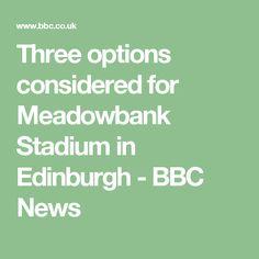 Three options considered for Meadowbank Stadium in Edinburgh - BBC News Bbc News, Edinburgh, Scotland, Third