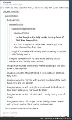 imagine someone covered with red tally marks meeting someone covered with scars, and getting another tally mark onLY THIS TIME IT'S BLACK<<< imagine your otp + tally marks. Book Prompts, Dialogue Prompts, Story Prompts, Writing Advice, Writing Help, Writing A Book, Writing Ideas, Picture Writing Prompts, Otp