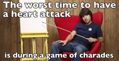 The worst time to have a heart attack is during a game of charades.