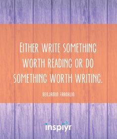 Either write something worth reading, or do something worth writing. ~Benjamin Franklin #Inspiyr