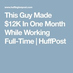 This Guy Made $12K In One Month While Working Full-Time | HuffPost