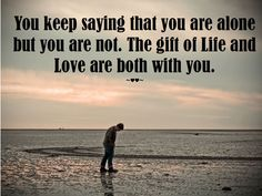 You #keep #saying that you are #alone, but you are #not. The #gift of #Life and #Love are both with you. ~♥♥~