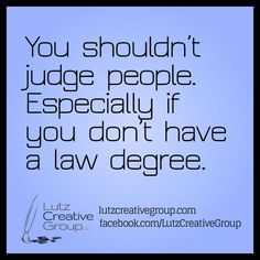 You shouldn't judge people. Especially if you don't have a law degree.