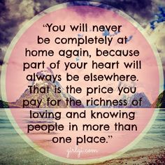 You will never be completely at home again, because part of your heart will always be elsewhere. That is the price you pay for the richness of loving and knowing people in more than one place.