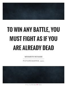 To win any battle, you must fight as if you are already dead. Miyamoto Musashi quotes on PictureQuotes.com.