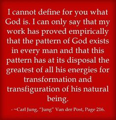 "I cannot define for you what God is. I can only say that my work has proved empirically that the pattern of God exists in every man and that this pattern has at its disposal the greatest of all his energies for transformation and transfiguration of his natural being. Carl Jung, ""Jung"" Van der Post, Page 216."