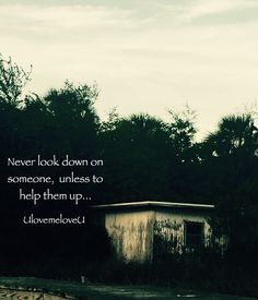 Never look down on someone, unless to help them up... UlovemeloveU Self Love Yoga Buddhism Photography Buddhist Kindness Poetry Poem Art Enlightenment Surrender Soul Awareness Journey Search Life