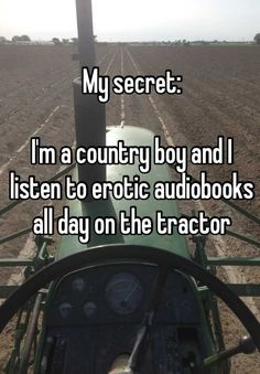 My secret:  I'm a country boy and I listen to erotic audiobooks all day on the tractor