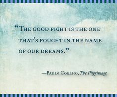 """""""The good fight is the one that's fought in the name of our dreams."""" ~ Paulo Coelho, The Pilgrimage"""