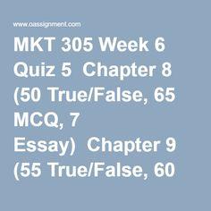 MKT 305 Week 6 Quiz 5  Chapter 8 (50 True/False, 65 MCQ, 7 Essay)  Chapter 9 (55 True/False, 60 MCQ, 5 Essay)