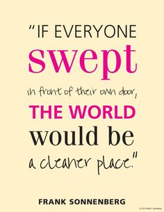 If everyone swept in front of their own door, the world would be a cleaner place. - Frank Sonnenberg