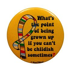 4th Doctor Button 2-Inch: What's the Point of Being Grown Up by DareWearbyNaniWear on Etsy https://www.etsy.com/listing/87124177/4th-doctor-button-2-inch-whats-the-point