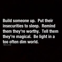 Build someone up. Put their insecurities to sleep. Remind them they're worthy. Tell them they're magical. Be light in a too often dim world. Words to incorporate into our life. Great Quotes, Quotes To Live By, Me Quotes, Motivational Quotes, Inspirational Quotes, Quotable Quotes, Inspire Others Quotes, World Quotes, Happy Quotes