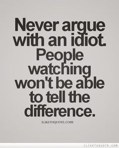 never argue with an idiot....