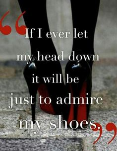 We love this! Never let your head down ladies, unless it's of course to look at your shoes #fashion #style #quote