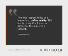 The first responsibility of a leader is to define reality. The last is to say thank you. In between, the leader is a servant. —Max DePree