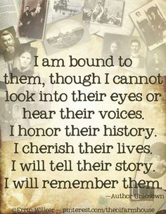 """I am bound to them, though I cannot look into their eyes or hear their voices. I honor their history. I cherish their lives. I will tell their story. I will remember them.""What a great quote about ancestry and researching family history. Genealogy Quotes, Family Genealogy, Family History Quotes, History Books, Family Tree Quotes, Quotes About History, Family Reunion Quotes, Family Sayings, Family Research"