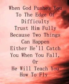 When God pushes you to the edge of difficulty, trust Him fully because tow things can happen, Either he'll catch you when you fall or He will teach you how to fly. Via FB/Secret of Happiness #quotes #motivation #inspiration