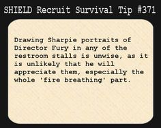 S.H.I.E.L.D. Recruit Survival Tip #371:Drawing Sharpie portraits of Director Fury in any of the restroom stalls is unwise, as it is unlikely that he will appreciate them, especially the whole 'fire breathing' part. [Submitted anonymously]