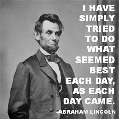 """★  """"I have simply tried to do what seemed best each day, as each day came.""""  ~~Abraham Lincoln"""