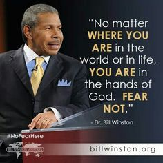 """""""No matter where you are in the world or in life you are in the hands of God. Fear Not!""""  - Dr. Bill Winston   #NoFearHere"""