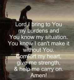 Lord, I bring to You my burdens and You know my situation.  You know I can't make it without You.  Comfort my heart, give me strength, and help me carry on.  Amen!