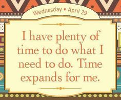 I have plenty of time to do what I need to do. Time expands for me.