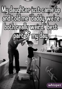 """""""My daughter just came up and told me """"daddy, we're both really weird."""" best part of my day."""" Daddy Daughter Funny, Daughter Quotes Funny, Father Daughter Quotes, My Daddy, Dad Quotes, To My Daughter, Daughters, Whisper Funny, Whisper Quotes"""