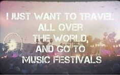 Travel & go to music festivals. I will do this in my entire life.